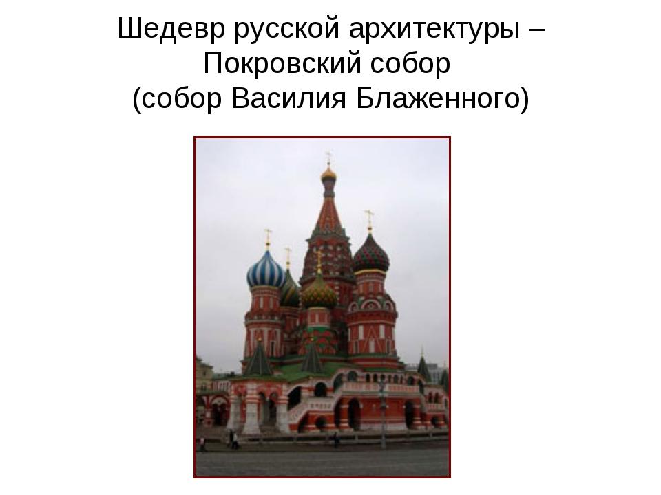 Шедевр русской архитектуры – Покровский собор (собор Василия Блаженного)