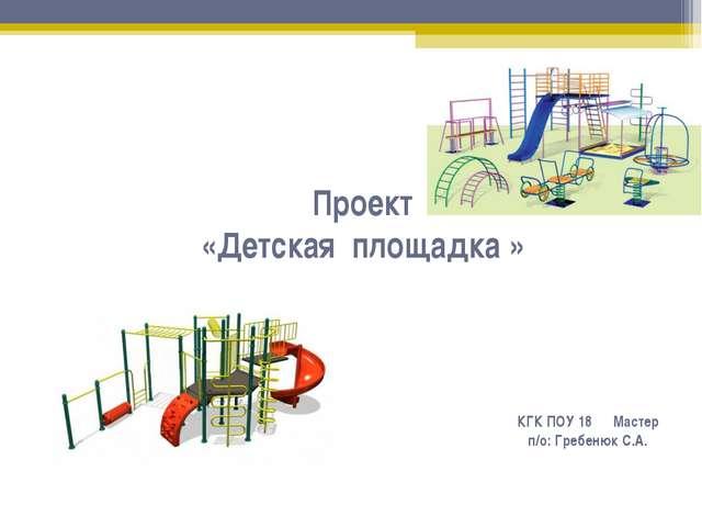 Проект «Детская площадка » КГК ПОУ 18 Мастер п/о: Гребенюк С.А.