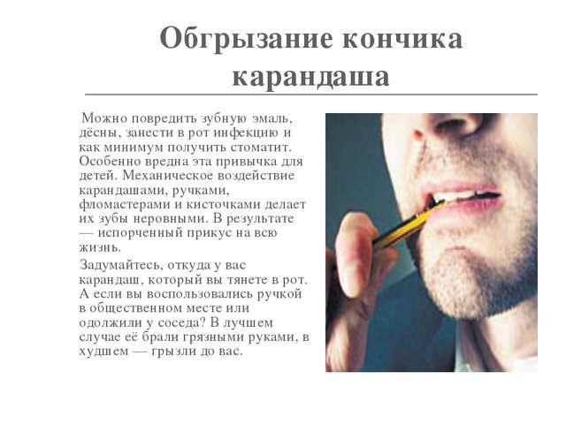 Обгрызание кончика карандаша Можно повредить зубную эмаль, дёсны, занести в р...