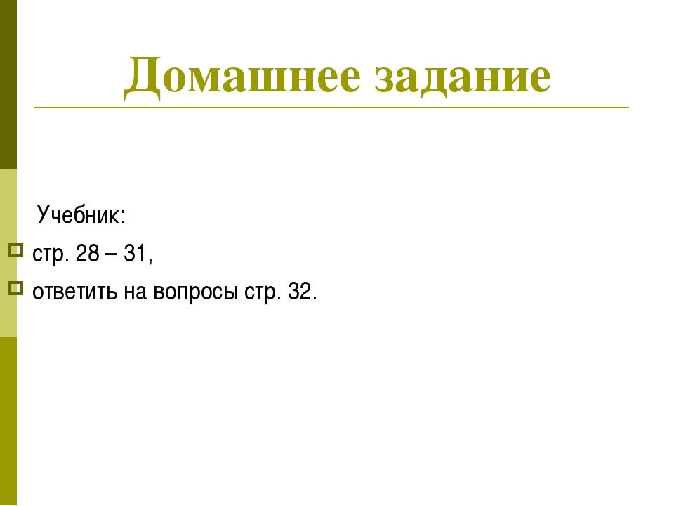 Домашнее задание Учебник: стр. 28 – 31, ответить на вопросы стр. 32.