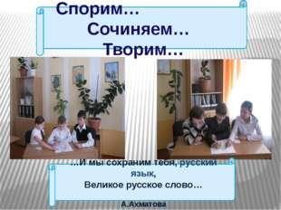 Спорим… Сочиняем… Творим… …И мы сохраним тебя, русский язык, Великое русское