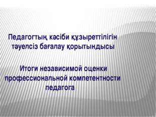Итоги независимой оценки профессиональной компетентности педагога Педагогтың