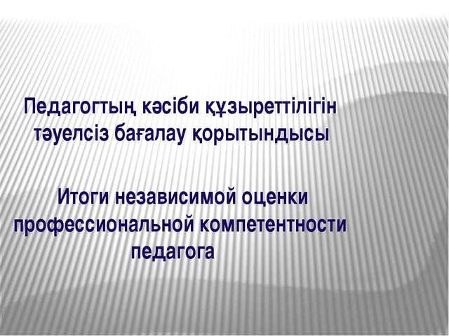 Итоги независимой оценки профессиональной компетентности педагога Педагогтың...