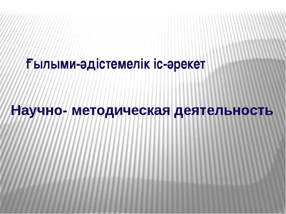 Научно- методическая деятельность Ғылыми-әдістемелік іс-әрекет