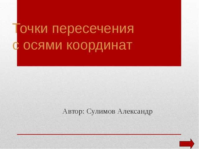 Точки пересечения с осями координат Автор: Сулимов Александр