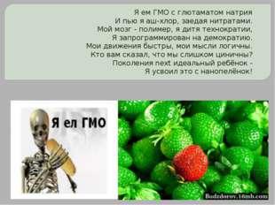 Я ем ГМО с глютаматом натрия И пью я аш-хлор, заедая нитратами. Мой мозг - по