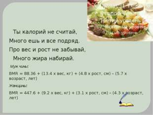Ты калорий не считай, Много ешь и все подряд. Про вес и рост не забывай, Мно