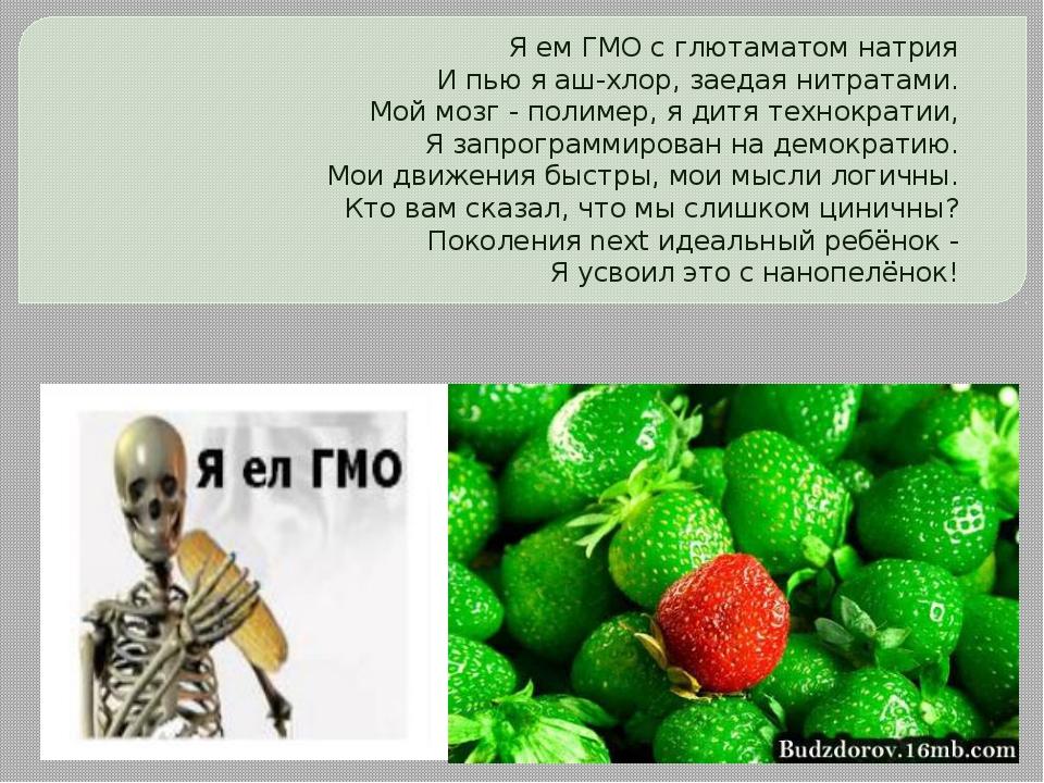 Я ем ГМО с глютаматом натрия И пью я аш-хлор, заедая нитратами. Мой мозг - по...