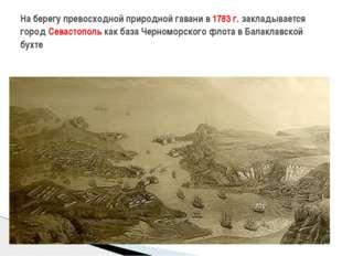На берегу превосходной природной гавани в 1783 г. закладывается город Севаст