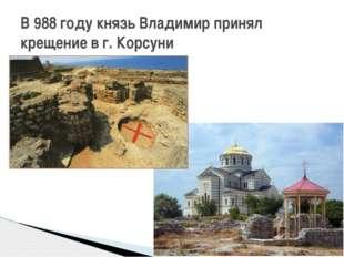 В 988 году князь Владимир принял крещение в г. Корсуни