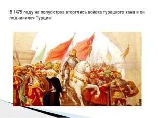 В 1475 году на полуостров вторглись войска турецкого хана и он подчинился Ту