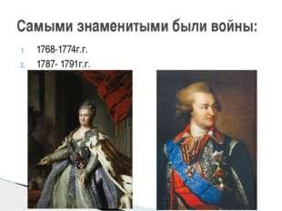1768-1774г.г. 1787- 1791г.г. Самыми знаменитыми были войны: