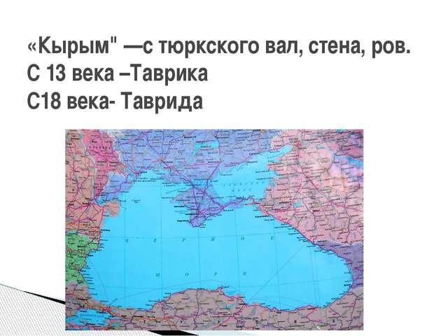 """«Кырым"""" —с тюркского вал, стена, ров. С 13 века –Таврика С18 века- Таврида"""
