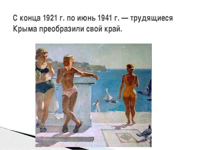 С конца 1921 г. по июнь 1941 г. — трудящиеся Крыма преобразили свой край.