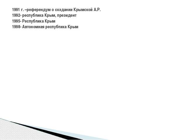 1991 г. –референдум о создании Крымской А.Р. 1992- республика Крым, президен...