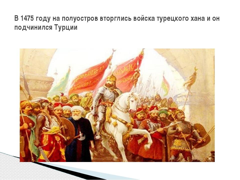 В 1475 году на полуостров вторглись войска турецкого хана и он подчинился Ту...