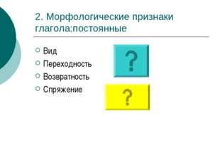 2. Морфологические признаки глагола:постоянные Вид Переходность Возвратность