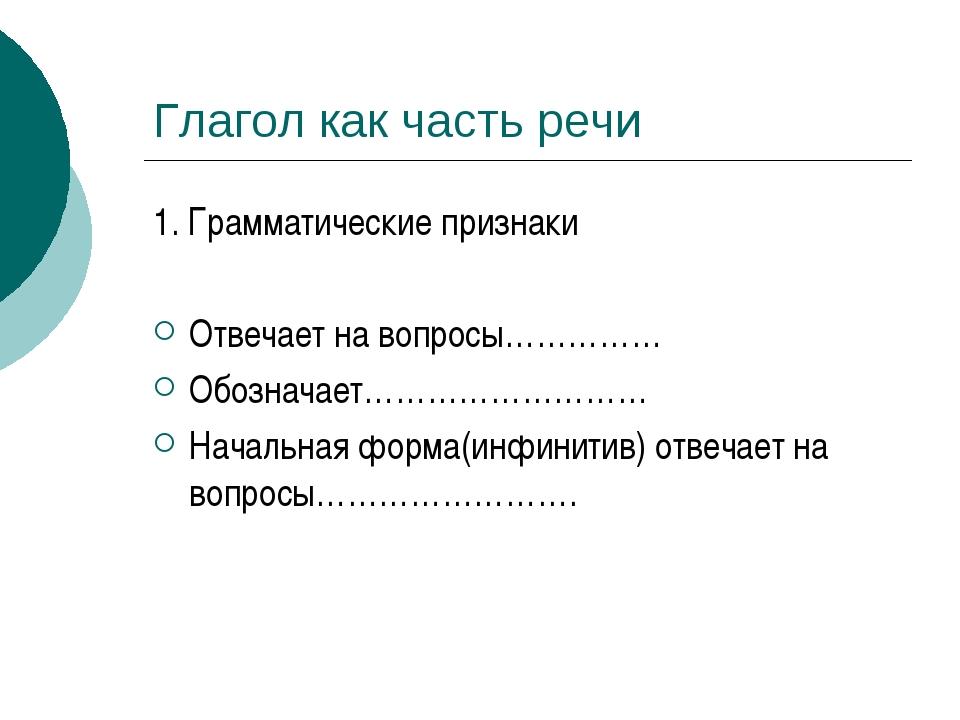 Глагол как часть речи 1. Грамматические признаки Отвечает на вопросы…………… Обо...