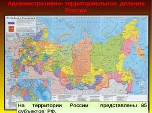 Административно- территориальное деление России На территории России представ