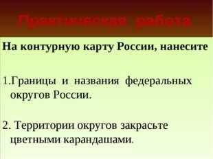 Практическая работа На контурную карту России, нанесите Границы и названия фе