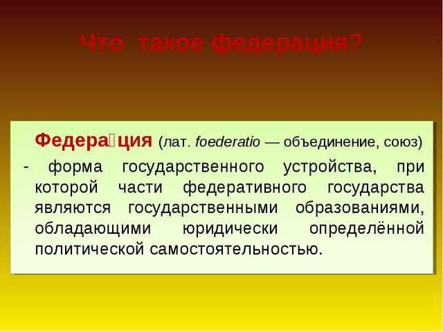 Что такое федерация? Федера́ция (лат. foederatio— объединение, союз) - форм...