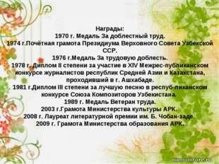 Награды: 1970 г. Медаль За доблестный труд. 1974 г.Почётная грамота Президиум