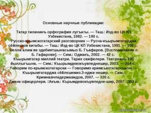 Основные научные публикации: Татар тилининъ орфография лугъаты. — Таш.: Изд-в