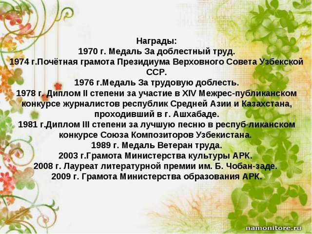 Награды: 1970 г. Медаль За доблестный труд. 1974 г.Почётная грамота Президиум...
