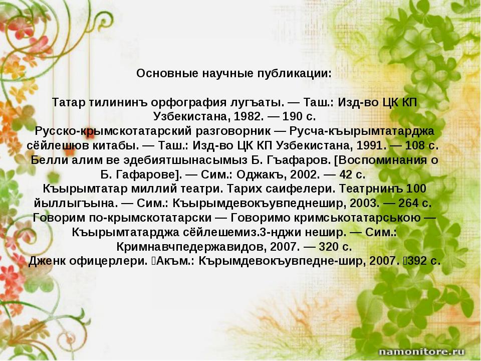Основные научные публикации: Татар тилининъ орфография лугъаты. — Таш.: Изд-в...