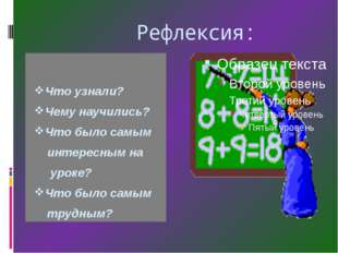Рефлексия: Что узнали? Чему научились? Что было самым интересным на уроке? Ч