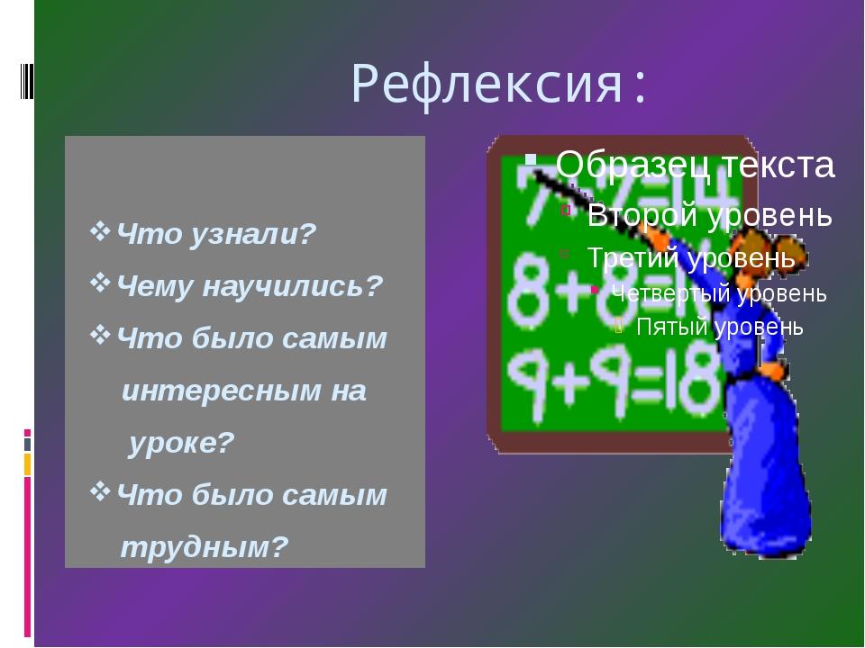 Рефлексия: Что узнали? Чему научились? Что было самым интересным на уроке? Ч...
