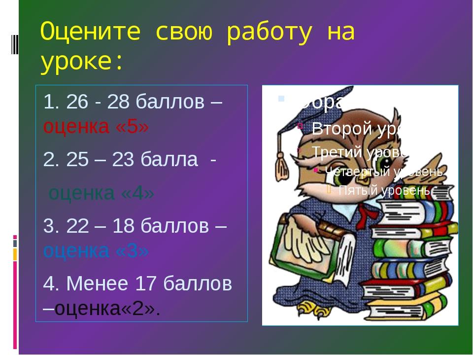 Оцените свою работу на уроке: 1. 26 - 28 баллов – оценка «5» 2. 25 – 23 балла...
