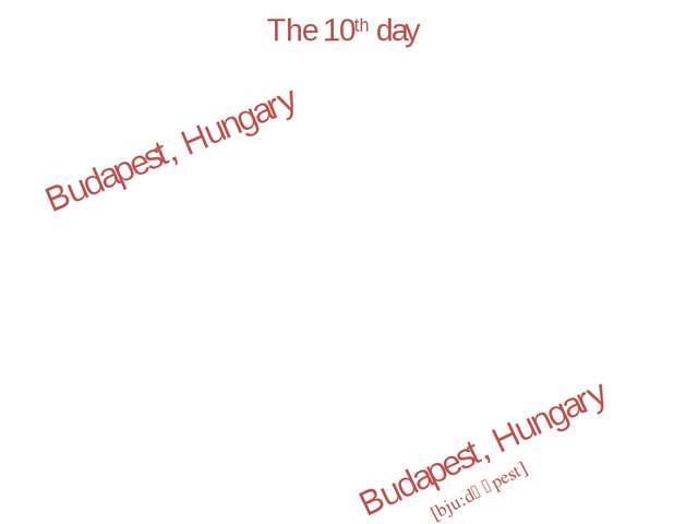 The 10th day Budapest, Hungary Budapest, Hungary [bju:dә´pest]