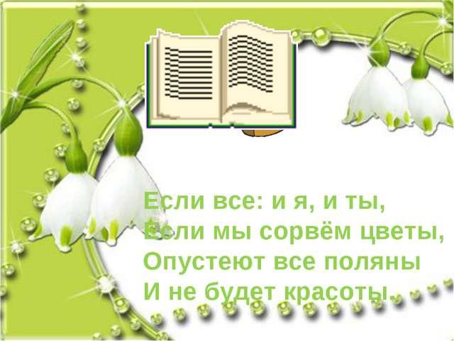 Если все: и я, и ты, Если мы сорвём цветы, Опустеют все поляны И не будет кра...
