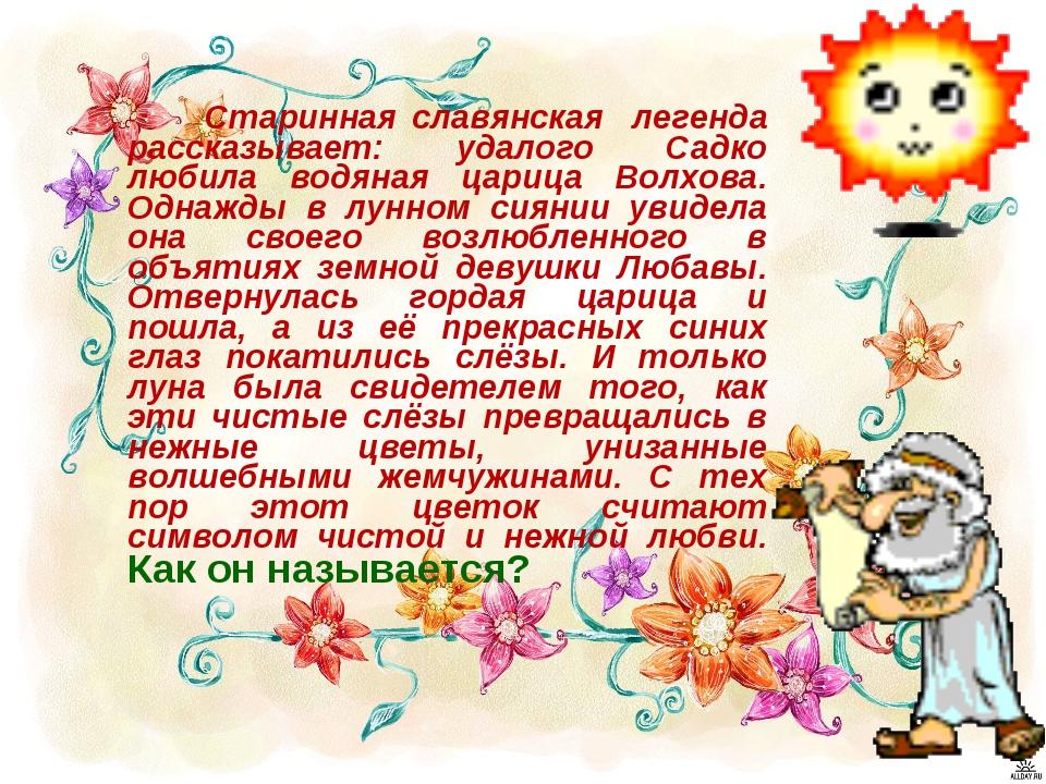 Старинная славянская легенда рассказывает: удалого Садко любила водяная цари...