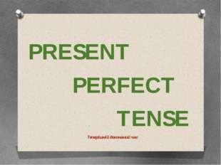 PRESENT PERFECT TENSE Теперішній доконаний час