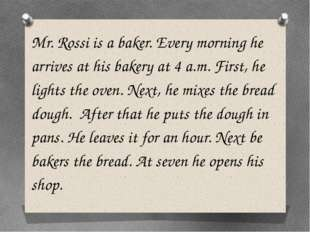 Mr. Rossi is a baker. Every morning he arrives at his bakery at 4 a.m. First,