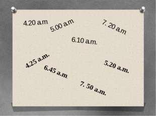 4.20 a.m. 5.00 a.m. 6.10 a.m. 7. 20 a.m. 4.25 a.m. 6.45 a.m. 5.20 a.m. 7. 50