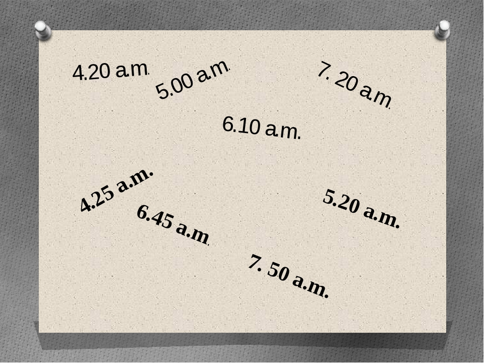 4.20 a.m. 5.00 a.m. 6.10 a.m. 7. 20 a.m. 4.25 a.m. 6.45 a.m. 5.20 a.m. 7. 50...