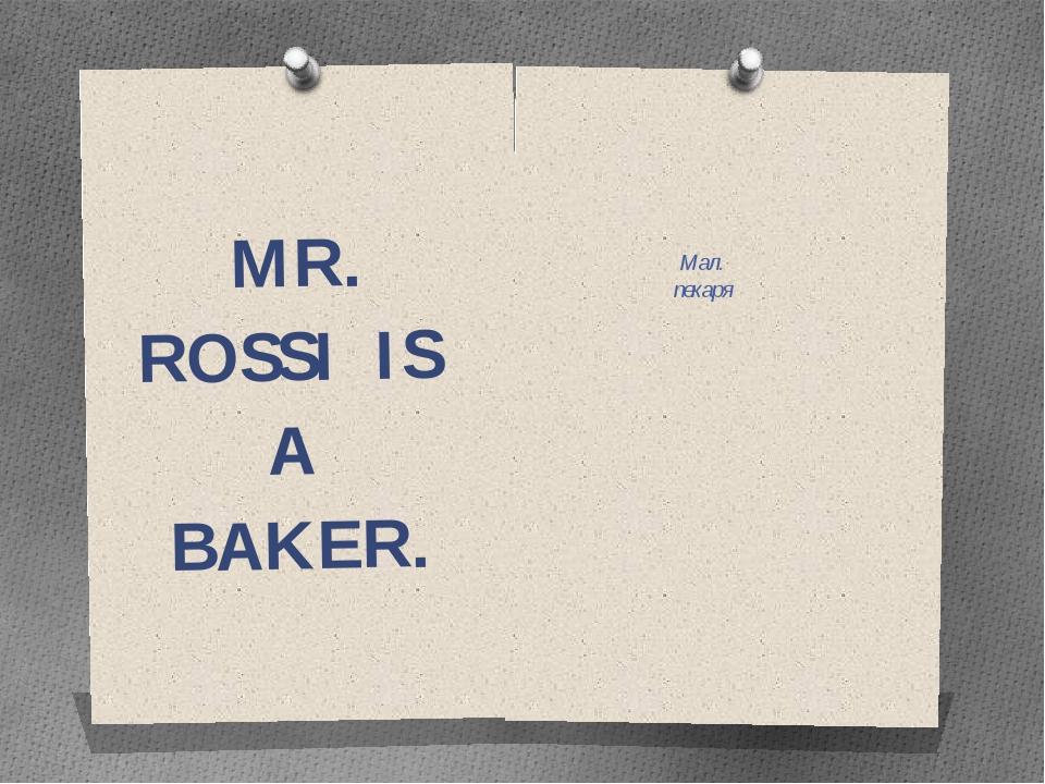 MR. ROSSI IS A BAKER. Мал. пекаря