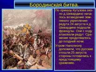 Бородинская битва. По приказу Кутузова око-ло д.Шевардино нача-лось возведени