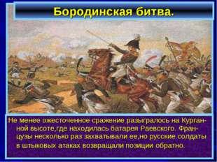 Бородинская битва. Не менее ожесточенное сражение разыгралось на Курган-ной в