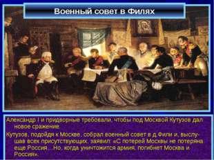 Военный совет в Филях Александр I и придворные требовали, чтобы под Москвой К