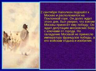 2 сентября Наполеон подошёл к Москве и расположился на Поклонной горе. Он до