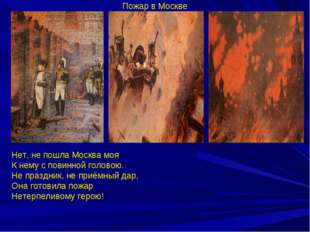 Пожар в Москве Нет, не пошла Москва моя К нему с повинной головою. Не праздни