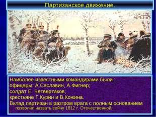 Партизанское движение. Наиболее известными командирами были : офицеры: А.Сесл
