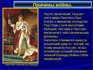 Причины войны. После заключения Тильзит-ского мира Наполеон был близок к миро