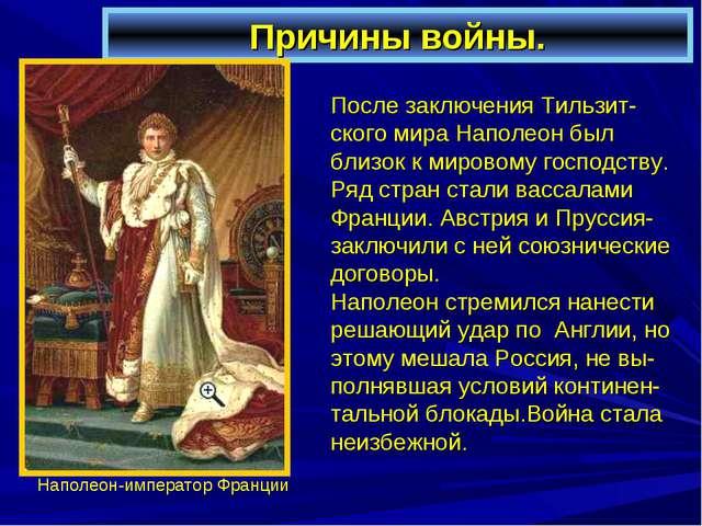 Причины войны. После заключения Тильзит-ского мира Наполеон был близок к миро...