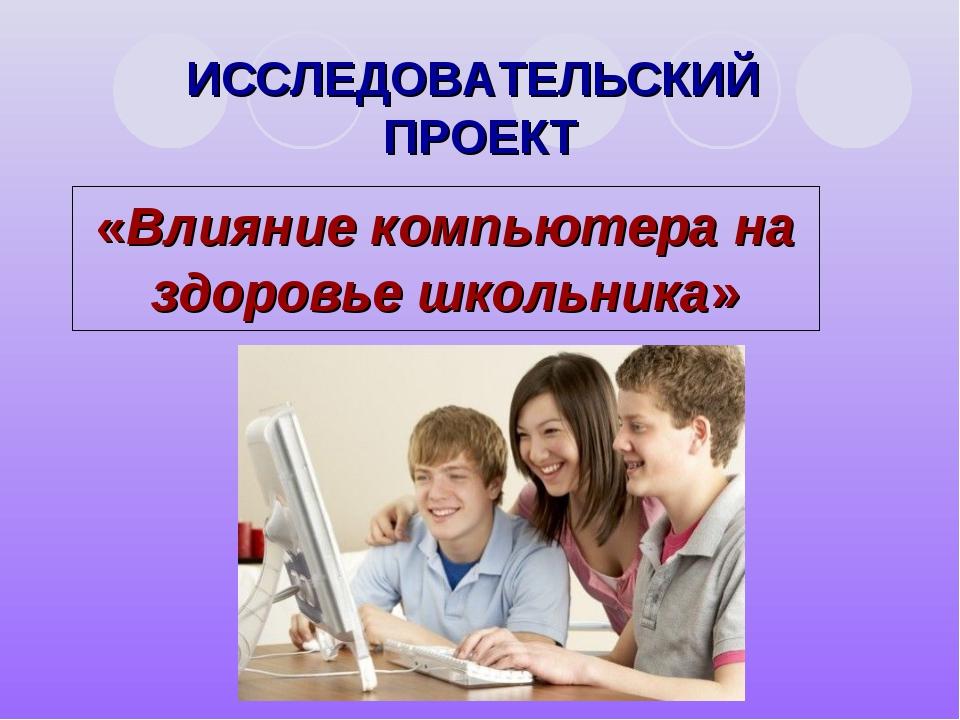 ИССЛЕДОВАТЕЛЬСКИЙ ПРОЕКТ «Влияние компьютера на здоровье школьника»
