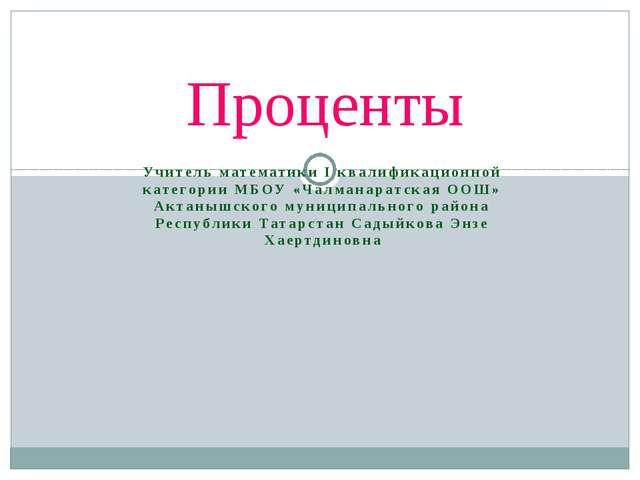 Учитель математики I квалификационной категории МБОУ «Чалманаратская ООШ» Акт...